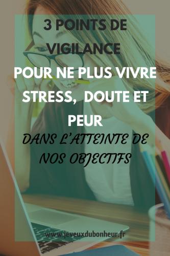 3 points de vigilance pour ne plus vivre stress doute et peur dans l'atteinte de nos objectifs